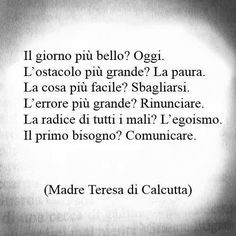 The best day? Today. The biggest obstacle? Fear. The easiest thing? Error. The biggest mistake? Giving up. The root of everything evil? Egotism. The best need? Communication. Madre Teresa di Calcutta