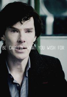 Be careful what you wish for ..:.) sherlock
