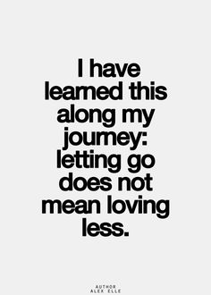 I have learned this along my journey; letting go does not mean loving less