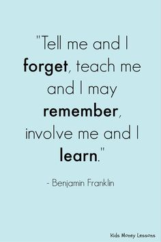 """Good advice for teachers and parents: """"Tell me and I forget, teach me and I may remember, involve me and I learn."""" - Benjamin Franklin"""