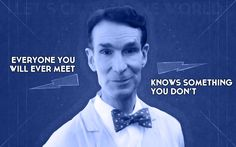 Everyone you will ever meet knows something you don't. ~Bill Nye