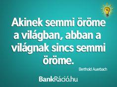 Akinek semmi öröme a világban, abban a világnak sincs semmi öröme. - Berthold Auerbach, www.bankracio.hu idézet