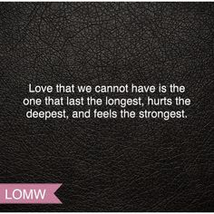 Love that we cannot have is the one that lasts the longest, hurts the deepest and feels the strongest. #LOMW #LawsOfModernWomen