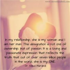 """In my relationship, she is my woman and I am her man. This designation is not one of ownership, but of passion. It is a loving and passionate expression that reflects the truth that out of over seven billion people in the world, she is my ONE."" - Steve Maraboli #quote"