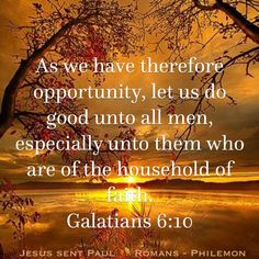 """""""As we have therefore opportunity, let us do good unto all men, especially unto them who are of the household of faith."""" Galatians 6:10 KJV"""