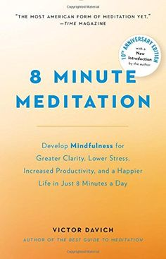 8 Minute Meditation Expanded: Quiet Your Mind. Change Your Life. by Victor Davich