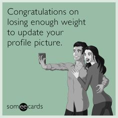Congratulations on losing enough weight to update your profile picture.