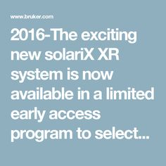 2016-The exciting new solariX XR system is now available in a limited early access program to selected mass spectrometry research collaborators. To join this new era of eXtreme resolution Mass Spectrometry and for additional information on the solariX XR capabilites as well as details of our early access program, please enter the world of eXtreme Resolution.