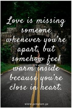 Love is missing someone whenever you're apart, but somehow feel warm inside because you're close in heart.