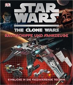 Star Wars The Clone Wars - Raumschiffe und Fahrzeuge: Einblicke in die…