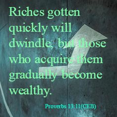 Riches gotten quickly will dwindle, but those who acquire them gradually become wealthy. Proverbs 13:11(CEB)Visit and like our Facebook page: http://on.fb.me/1bpnPvi ‪#‎Encouragement‬ ‪#‎Trust‬ ‪#‎GOD‬
