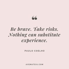 Be brave. Take risks. Nothing can substitute experience. – Paulo Coelho Quote #280