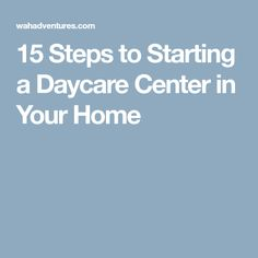 15 Steps to Starting a Daycare Center in Your Home
