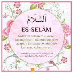 Es-Selâm: Esenlik veren Kullarına rahmet ve bereket ihsan eden, onları emin kılan. Kullarını tehlikelerden koruyan ve onlara selamet veren, kıyamet günü mü'min kullarını azaptan koruyan ve cennette kullarına selam veren.