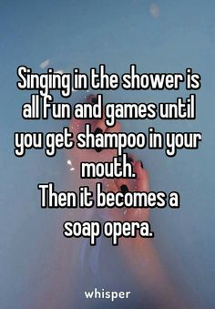 I don't just sing in the shower. I perform...