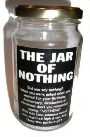 The Jar of Nothing:  Did you say nothing?  When you were asked what you wanted for  Birthday, Anniversary, Graduation or Christmas.  Don't you remember saying NOTHING  Well this time someone heard you, searched  high and low and found this perfect gift for you.