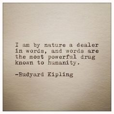 """""""I am by nature a dealer in words, and words are the most pwerful drug know to humanity."""" - Rudyard Kipling"""