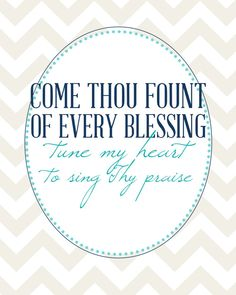 Come Thou Fount of every blessing, tune my heart to sing Thy praise