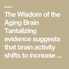 "The Wisdom of the Aging Brain Tantalizing evidence suggests that brain activity shifts to increase wisdom as we age.  BY ANIL ANANTHASWAMY ILLUSTRATION BY MATTHIEU BOUREL MAY 12, 2016  ADD A COMMENT  FACEBOOK TWITTER EMAIL SHARING REDDIT STUMBLEUPON TUMBLR POCKET At the 2010 Cannes Film Festival premiere of You Will Meet A Tall Dark Stranger, director Woody Allen was asked about aging. He replied with his characteristic, straight-faced pessimism. ""I find it a lousy deal. There is no…"