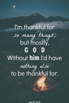 I'm thankful for so many things, but mostly, God. Without Him I'd have nothing else to be thankful for. Amen.