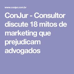 ConJur - Consultor discute 18 mitos de marketing que prejudicam advogados