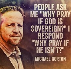 """People ask me """"Why Pray if God is Sovereign? I respond """"why pray if he isn't?"""" Michael Horton"""