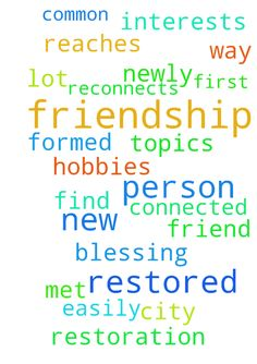 Friendship restoration -   I pray a newly formed friendship is restored. I pray a new friend whom I have a lot in common with reaches out to me and reconnects with me on our hobbies and interests. I pray this friendship is restored as this person was the first person I met in my new city and connected easily with on all topics. I pray that we find our way with God's blessing.   Posted at: https://prayerrequest.com/t/8v1 #pray #prayer #request #prayerrequest