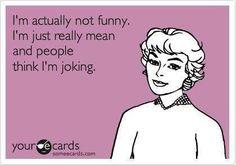 So true. But I'm funny too.