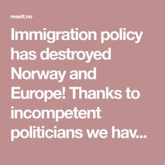 Immigration policy has destroyed Norway and Europe! Thanks to incompetent politicians we have had for a decade. Flerkultur for oss, monokultur for de andre