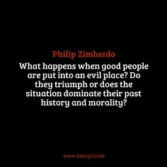 """What happens when good people are put into an evil place? Do they triumph or does the situation dominate their past history and morality?"", Philip Zimbardo"