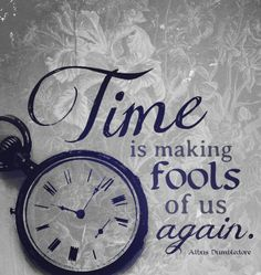 Time is making fools of us again. - Albus Dumbledore
