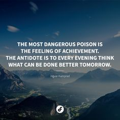 """The most dangerous poison is the feeling of achievement. The antidote is to every evening think what can be done better tomorrow."" - Ingvar Kamprad #quote #quoteoftheday"