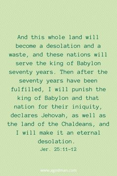 And this whole land will become a desolation and a waste, and these nations will serve the king of Babylon seventy years. Then after the seventy years have been fulfilled, I will punish the king of Babylon and that nation for their iniquity, declares Jehovah, as well as the land of the Chaldeans, and I will make it an eternal desolation. Jer. 25:11-12