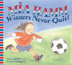 Winners Never Quit! by Mia Hamm --- PreSchool Mia's favorite sport is soccer but she hates losing. In fact, she dislikes it so much that she quits in the middle of a game. Upset about her attitude, her siblings do not let her participate the next day. Mia learns quickly that there will be times when she will score a goal and those when she will not, but playing the game is the most fun of all.