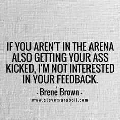 If you aren't in the arena also getting your ass kicked, I'm not interested in your feedback. - Brene Brown