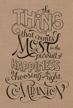 The thing that counts the most in the pursuit of happiness is choosing the right companion