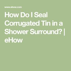 How Do I Seal Corrugated Tin in a Shower Surround?   eHow