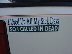 Funny photos, Funny bumper stickers, I used up all my sick days so I called in dead