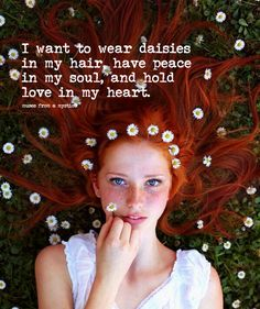 I want to wear daisies in my hair, have peace in my soul, & hold love in my heart.