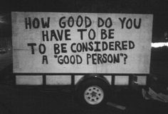 "Society seems to have chosen what a ""good person"" does and is.what is your own definition of 'good""?"