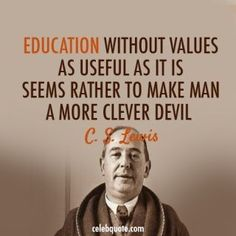 """""""Education without values, as useful as it is, seems rather to make man a more clever devil."""" - C S Lewis Quotable Quotes, Wisdom Quotes, Quotes To Live By, Me Quotes, Lyric Quotes, People Quotes, The Words, Cool Words, Great Quotes"""