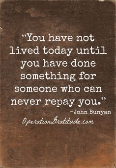 """""""You have not lived today until you have done something for someone who can never repay you."""" ~ John Bunyan Thought I'd give Maxine the day off & just couldn't resist this one. Good morning & have a great day ! Words Quotes, Wise Words, Me Quotes, Sayings, Great Quotes, Quotes To Live By, Inspirational Quotes, Motivational, Operation Gratitude"""