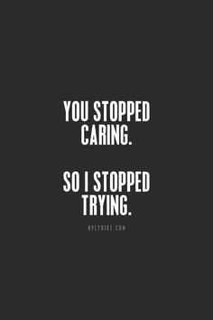 You stopped caring. So I stopped trying.