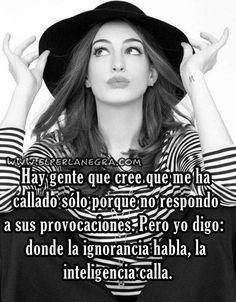 Hay gente que cree que me ha callado sólo porque no respondo a sus provocaciones.... Dónde la ignorancia habla, la inteligencia calla #frases #inteligencia