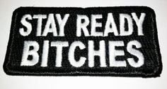 "Stay ready bitches morale patch      100% embroidered     Hook Velcro Backed, Measures 3""x1.5""     Made in the USA     LOL"