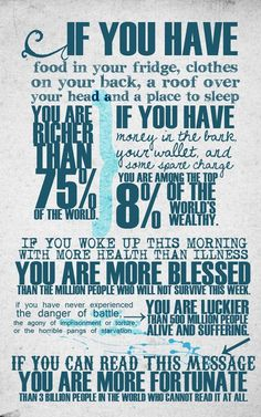 If you have food in your fridge, clothes on your back, a roof over your head and a place to sleep you are richer than 75% of the world.