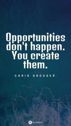 Opportunities don't happen. You create them. - Chris Grosser New Quotes, Inspirational Quotes, Opportunity Quotes, Chance Quotes, Milton Berle, I Cant Do This, Everyday Quotes, Do What Is Right, Big Picture