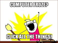 computer froze? / click all the things!