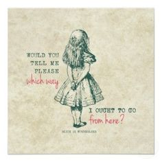 Alice in Wonderland quote -- where do you go from here...