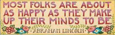 Quote : Most folks are about as happy as they make up their minds to be. – Abraham Lincoln